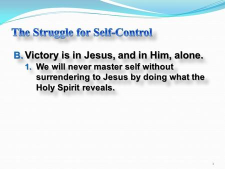 B. Victory is in Jesus, and in Him, alone. 1. We will never master self without surrendering to Jesus by doing what the Holy Spirit reveals. B. Victory.