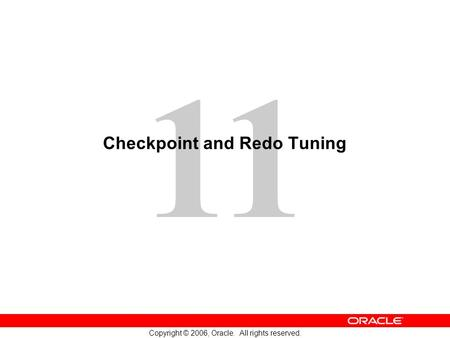 11 Copyright © 2006, Oracle. All rights reserved. Checkpoint and Redo Tuning.