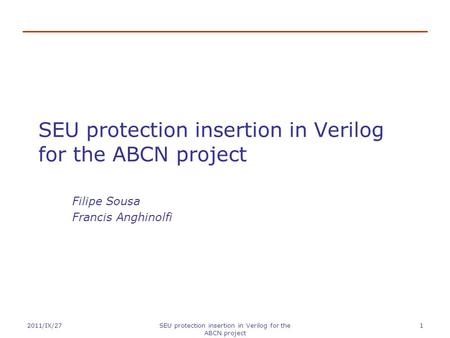 2011/IX/27SEU protection insertion in Verilog for the ABCN project 1 Filipe Sousa Francis Anghinolfi.