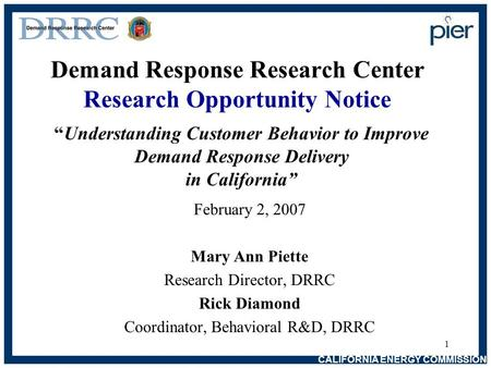 CALIFORNIA ENERGY COMMISSION 1 Demand Response Research Center Research Opportunity Notice February 2, 2007 Mary Ann Piette Research Director, DRRC Rick.