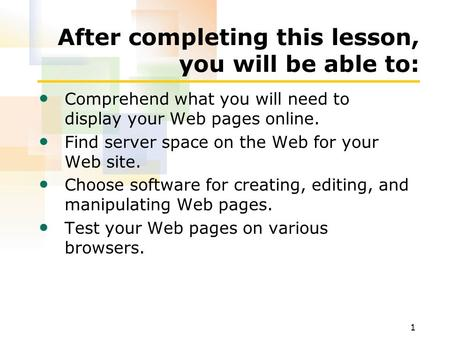 1 After completing this lesson, you will be able to: Comprehend what you will need to display your Web pages online. Find server space on the Web for your.