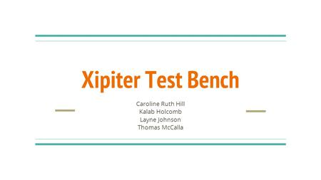 Xipiter Test Bench Caroline Ruth Hill Kalab Holcomb Layne Johnson Thomas McCalla.