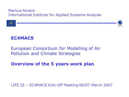 LIFE III – EC4MACS Kick-Off Meeting 06/07 March 2007 Markus Amann International Institute for Applied Systems Analysis EC4MACS European Consortium for.