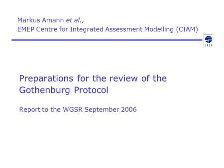 Preparations for the review of the Gothenburg Protocol Report to the WGSR September 2006 Markus Amann et al., EMEP Centre for Integrated Assessment Modelling.