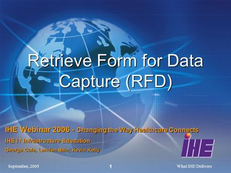 September, 2005What IHE Delivers 1 Retrieve Form for Data Capture (RFD) IHE Webinar 2006 - Changing the Way Healthcare Connects IHE IT Infrastructure Education.