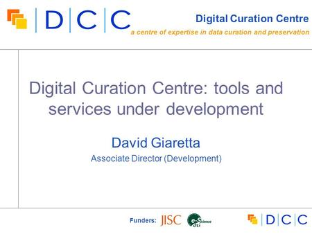 Digital Curation Centre: tools and services under development David Giaretta Associate Director (Development) Funders: Digital Curation Centre a centre.