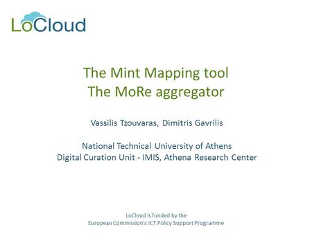 The Mint Mapping tool The MoRe aggregator Vassilis Tzouvaras, Dimitris Gavrilis National Technical University of Athens Digital Curation Unit - IMIS, Athena.