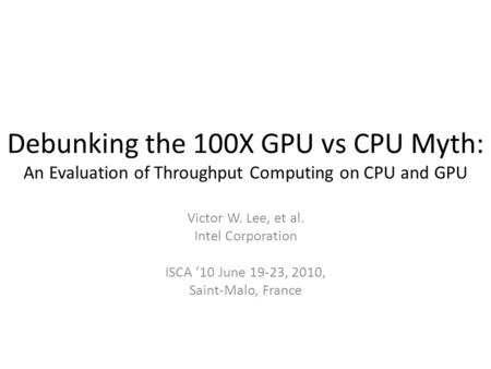 Debunking the 100X GPU vs CPU Myth: An Evaluation of Throughput Computing on CPU and GPU Victor W. Lee, et al. Intel Corporation ISCA '10 June 19-23, 2010,