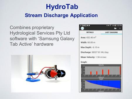 HydroTab Combines proprietary Hydrological Services Pty Ltd software with 'Samsung Galaxy Tab Active' hardware Stream Discharge Application.