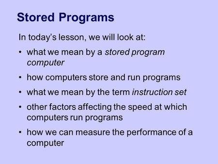 Stored Programs In today's lesson, we will look at: what we mean by a stored program computer how computers store and run programs what we mean by the.
