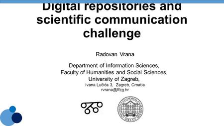Digital repositories and scientific communication challenge Radovan Vrana Department of Information Sciences, Faculty of Humanities and Social Sciences,