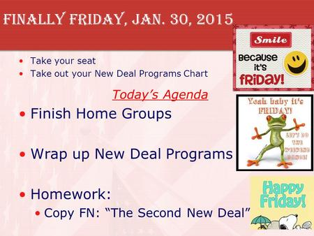 Finally Friday, Jan. 30, 2015 Take your seat Take out your New Deal Programs Chart Today's Agenda Finish Home Groups Wrap up New Deal Programs Homework: