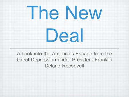 The New Deal A Look into the America's Escape from the Great Depression under President Franklin Delano Roosevelt.