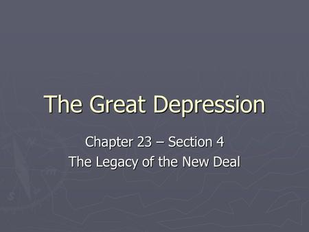 The Great Depression Chapter 23 – Section 4 The Legacy of the New Deal.