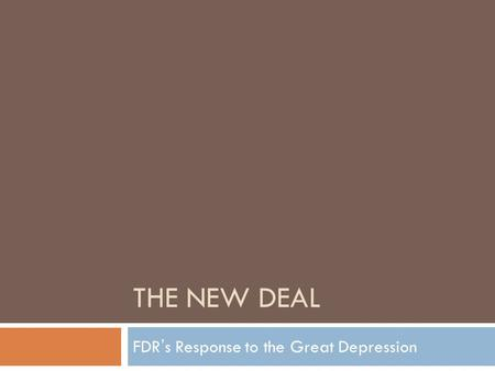 THE NEW DEAL FDR's Response to the Great Depression.