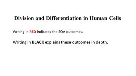 Division and Differentiation in Human Cells Writing in RED indicates the SQA outcomes. Writing in BLACK explains these outcomes in depth.