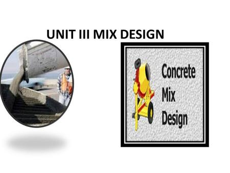 UNIT III MIX DESIGN. METHODS OF CONCRETE MIX DESIGN APPROCH TO MIX DESIGN * Concrete is essentially a mixture of Portland cement, water, coarse and fine.