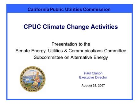 California Public Utilities Commission CPUC Climate Change Activities Paul Clanon Executive Director August 28, 2007 Presentation to the Senate Energy,