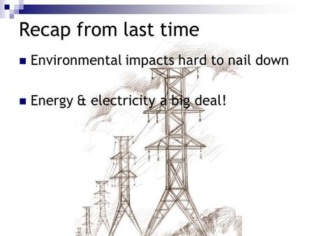 Recap from last time Environmental impacts hard to nail down Energy & electricity a big deal!