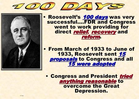 100 days reliefrecovery reformRoosevelt's 100 days was very successful….FDR and Congress went to work providing for direct relief, recovery and reform.