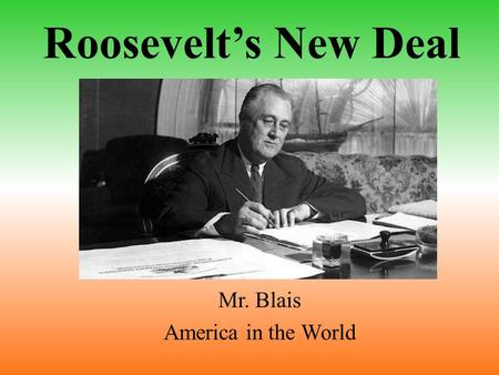 Roosevelt's New Deal Mr. Blais America in the World.