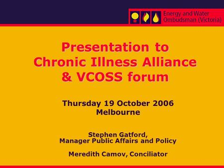 Presentation to Chronic Illness Alliance & VCOSS forum Thursday 19 October 2006 Melbourne Stephen Gatford, Manager Public Affairs and Policy Meredith Camov,