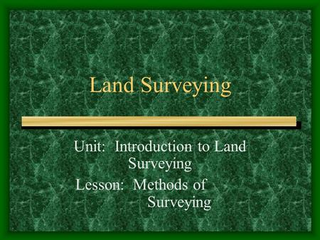 Unit: Introduction to Land Surveying Lesson: Methods of Surveying