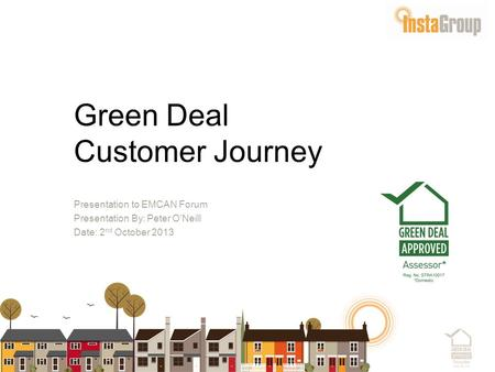 Green Deal Customer Journey Presentation to EMCAN Forum Presentation By: Peter O'Neill Date: 2 nd October 2013.