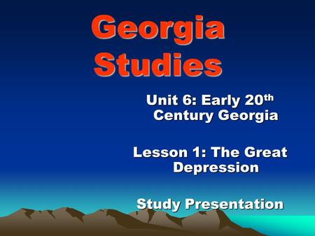 Georgia Studies Unit 6: Early 20 th Century Georgia Lesson 1: The Great Depression Study Presentation.
