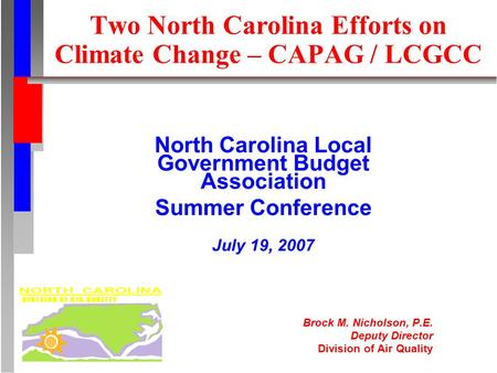 Two North Carolina Efforts on Climate Change – CAPAG / LCGCC North Carolina Local Government Budget Association Summer Conference July 19, 2007 Brock M.
