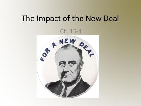 The Impact of the New Deal Ch. 15-4. Expanded the Size of the Federal Government Government takes an active role in the economy; – Infusing the economy.