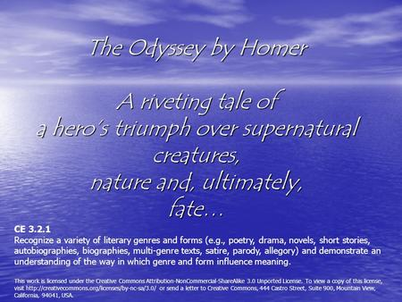 The Odyssey by Homer A riveting tale of a hero's triumph over supernatural creatures, nature and, ultimately, fate… CE 3.2.1 Recognize a variety of literary.
