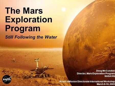 The Mars Exploration Program Still Following the Water Doug McCuistion Director, Mars Exploration Program NASA HQ Science Mission Directorate International.