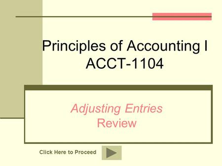 Principles of Accounting I ACCT-1104 Adjusting Entries Review Click Here to Proceed.