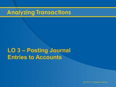 @ 2012, Cengage Learning Analyzing Transactions LO 3 – Posting Journal Entries to Accounts.
