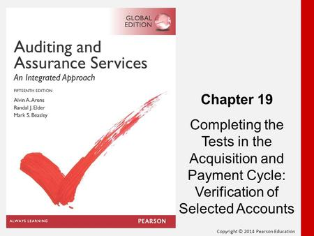 Copyright © 2014 Pearson Education Chapter 19 Completing the Tests in the Acquisition and Payment Cycle: Verification of Selected Accounts.