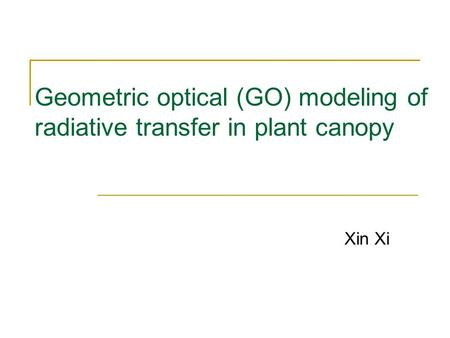 Geometric optical (GO) modeling of radiative transfer in plant canopy Xin Xi.