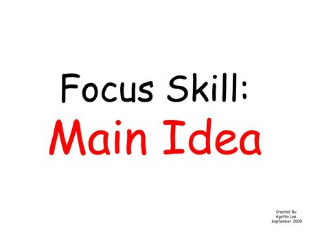 Focus Skill: Main Idea Created By: Agatha Lee September 2009.