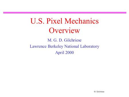 M. Gilchriese U.S. Pixel Mechanics Overview M. G. D. Gilchriese Lawrence Berkeley National Laboratory April 2000.