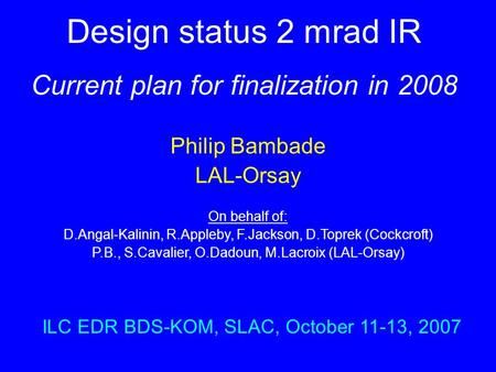 Design status 2 mrad IR Current plan for finalization in 2008 Philip Bambade LAL-Orsay On behalf of: D.Angal-Kalinin, R.Appleby, F.Jackson, D.Toprek (Cockcroft)