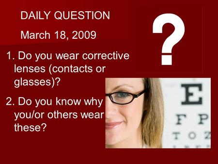 DAILY QUESTION March 18, 2009 1. Do you wear corrective lenses (contacts or glasses)? 2. Do you know why you/or others wear these?