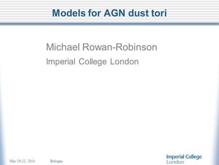 May 19-22, 2014 Bologna Models for AGN dust tori Michael Rowan-Robinson Imperial College London.