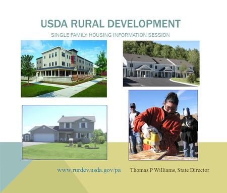 Www.rurdev.usda.gov/pa Thomas P Williams, State Director USDA RURAL DEVELOPMENT SINGLE FAMILY HOUSING INFORMATION SESSION.