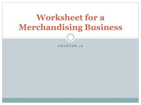 CHAPTER 16 Worksheet for a Merchandising Business.
