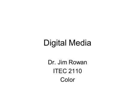 Digital Media Dr. Jim Rowan ITEC 2110 Color. COLOR Is a mess It's a subjective sensation PRODUCED in the brain Color differs for light and paint/ink Printing.