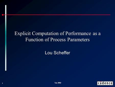 1 Tau 2002 Explicit Computation of Performance as a Function of Process Parameters Lou Scheffer.