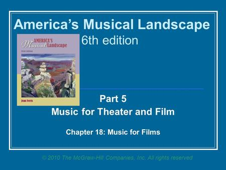 Part 5 Music for Theater and Film Chapter 18: Music for Films America's Musical Landscape 6th edition © 2010 The McGraw-Hill Companies, Inc. All rights.