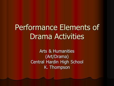Performance Elements of Drama Activities Arts & Humanities (Art/Drama) Central Hardin High School K. Thompson.