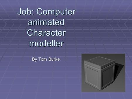 Job: Computer animated Character modeller By Tom Burke.