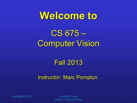 September 3, 2013Computer Vision Lecture 1: Human Vision 1 Welcome to CS 675 – Computer Vision Fall 2013 Instructor: Marc Pomplun Instructor: Marc Pomplun.